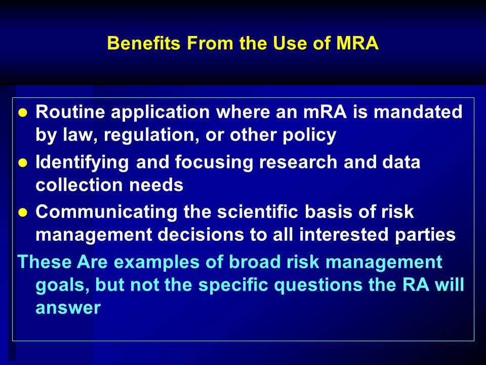 Benefits From the Use of MRA Routine application where an mRA is mandated by law, regulation, or other policy Identifying and focusing research and data collection needs Communicating the scientific basis of risk management decisions to all interested parties These Are examples of broad risk management goals, but not the specific questions the RA will answer