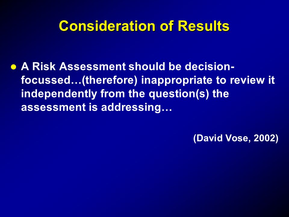 Consideration of Results A Risk Assessment should be decision- focussed…(therefore) inappropriate to review it independently from the question(s) the assessment is addressing… (David Vose, 2002)