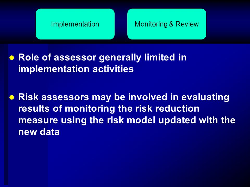 Role of assessor generally limited in implementation activities Risk assessors may be involved in evaluating results of monitoring the risk reduction measure using the risk model updated with the new data Monitoring & ReviewImplementation