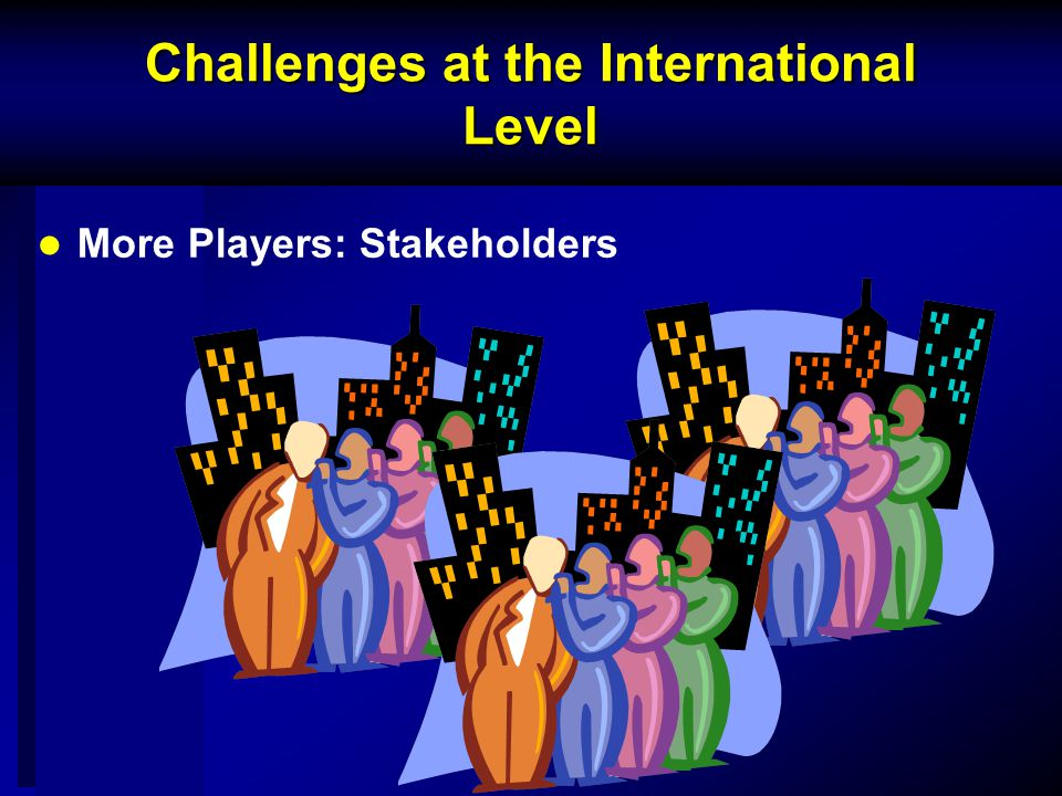 Challenges at the International Level More Players: Stakeholders