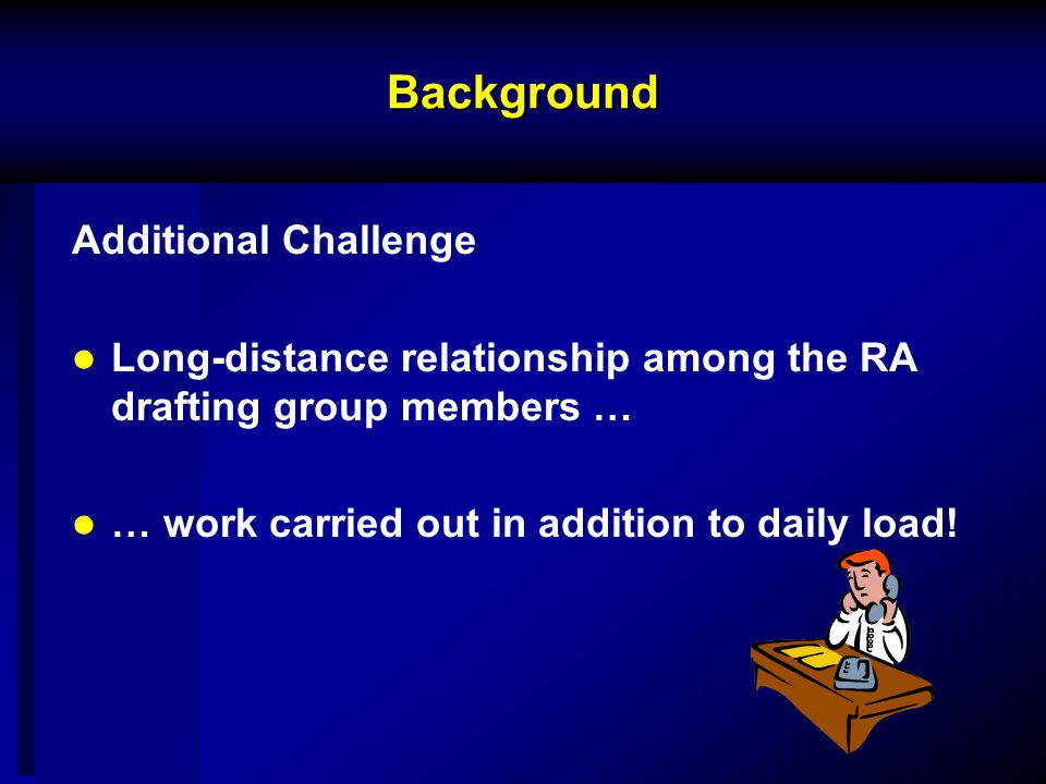 Background Additional Challenge Long-distance relationship among the RA drafting group members … … work carried out in addition to daily load!