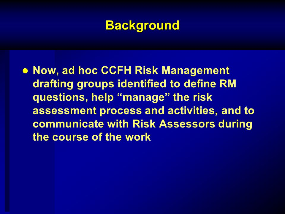 Background Now, ad hoc CCFH Risk Management drafting groups identified to define RM questions, help manage the risk assessment process and activities, and to communicate with Risk Assessors during the course of the work