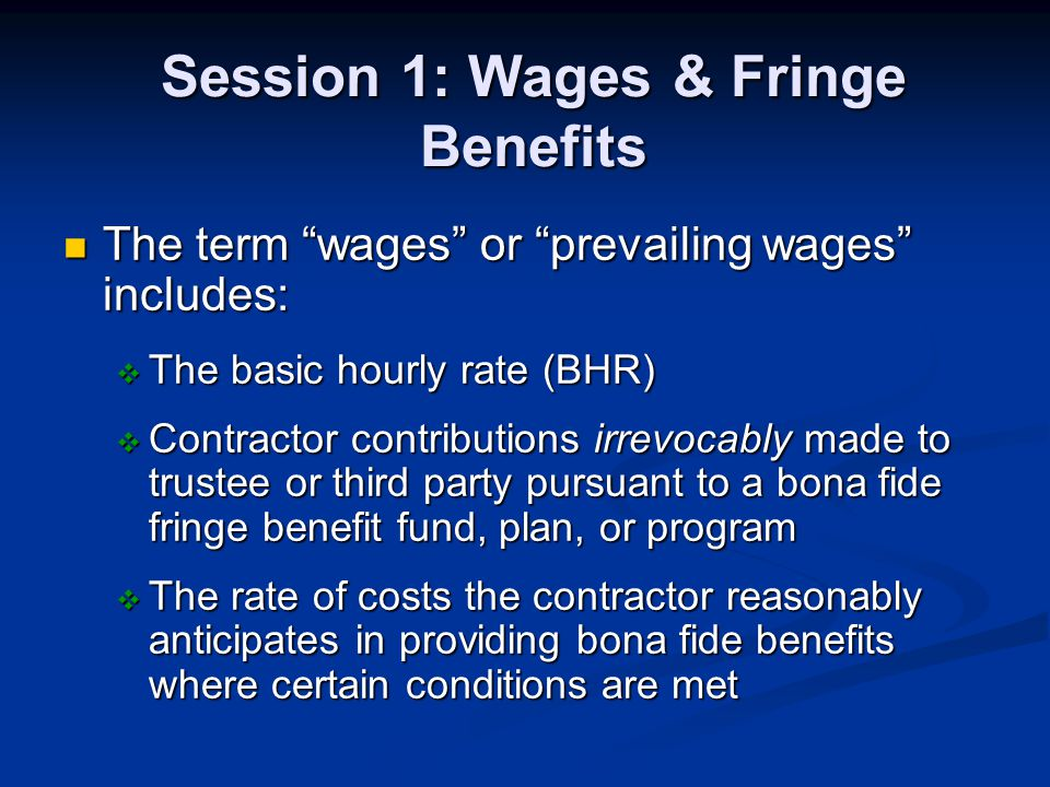 Session 1: Wages & Fringe Benefits The term wages or prevailing wages includes: The term wages or prevailing wages includes: The basic hourly rate (BHR) The basic hourly rate (BHR) Contractor contributions irrevocably made to trustee or third party pursuant to a bona fide fringe benefit fund, plan, or program Contractor contributions irrevocably made to trustee or third party pursuant to a bona fide fringe benefit fund, plan, or program The rate of costs the contractor reasonably anticipates in providing bona fide benefits where certain conditions are met The rate of costs the contractor reasonably anticipates in providing bona fide benefits where certain conditions are met