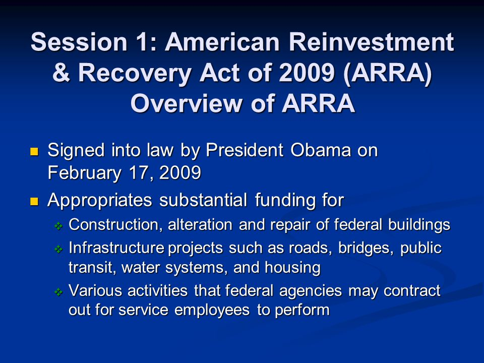 Session 1: American Reinvestment & Recovery Act of 2009 (ARRA) Overview of ARRA Signed into law by President Obama on February 17, 2009 Signed into la