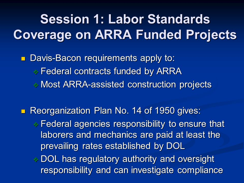 Session 1: Labor Standards Coverage on ARRA Funded Projects Davis-Bacon requirements apply to: Davis-Bacon requirements apply to: Federal contracts fu