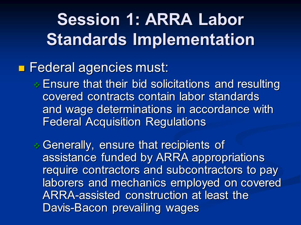 Session 1: ARRA Labor Standards Implementation Federal agencies must: Federal agencies must: Ensure that their bid solicitations and resulting covered contracts contain labor standards and wage determinations in accordance with Federal Acquisition Regulations Ensure that their bid solicitations and resulting covered contracts contain labor standards and wage determinations in accordance with Federal Acquisition Regulations Generally, ensure that recipients of assistance funded by ARRA appropriations require contractors and subcontractors to pay laborers and mechanics employed on covered ARRA-assisted construction at least the Davis-Bacon prevailing wages Generally, ensure that recipients of assistance funded by ARRA appropriations require contractors and subcontractors to pay laborers and mechanics employed on covered ARRA-assisted construction at least the Davis-Bacon prevailing wages