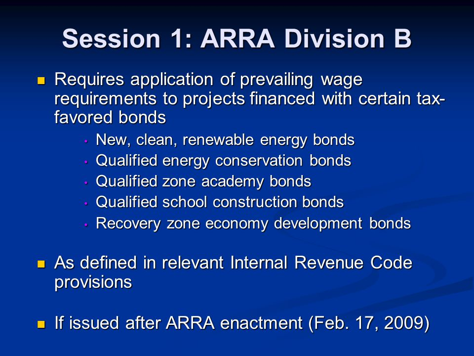 Session 1: ARRA Division B Requires application of prevailing wage requirements to projects financed with certain tax- favored bonds Requires applicat