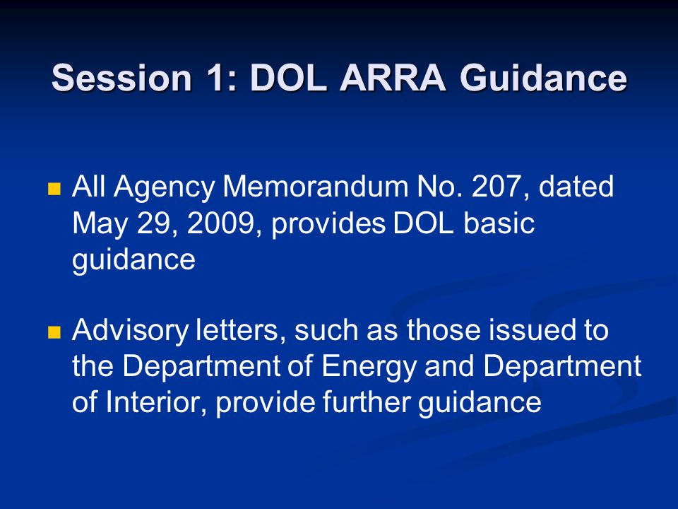 Session 1: DOL ARRA Guidance All Agency Memorandum No. 207, dated May 29, 2009, provides DOL basic guidance Advisory letters, such as those issued to