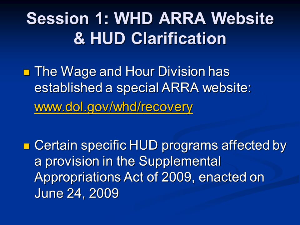 Session 1: WHD ARRA Website & HUD Clarification The Wage and Hour Division has established a special ARRA website: The Wage and Hour Division has established a special ARRA website: www.dol.gov/whd/recovery Certain specific HUD programs affected by a provision in the Supplemental Appropriations Act of 2009, enacted on June 24, 2009 Certain specific HUD programs affected by a provision in the Supplemental Appropriations Act of 2009, enacted on June 24, 2009