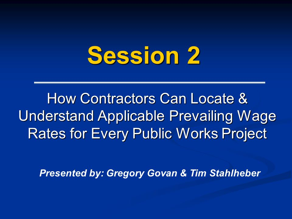 Session 2 How Contractors Can Locate & Understand Applicable Prevailing Wage Rates for Every Public Works Project Presented by: Gregory Govan & Tim St