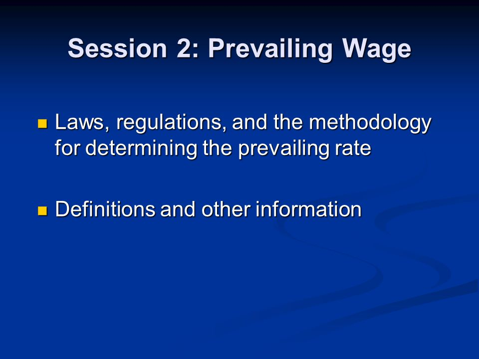 Session 2: Prevailing Wage Laws, regulations, and the methodology for determining the prevailing rate Laws, regulations, and the methodology for determining the prevailing rate Definitions and other information Definitions and other information