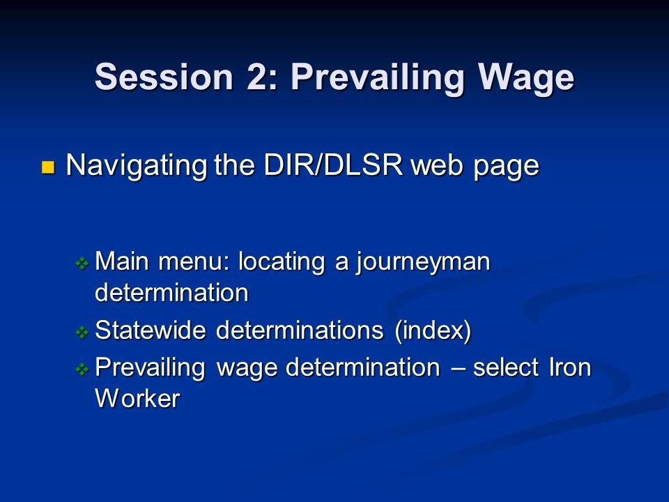 Session 2: Prevailing Wage Navigating the DIR/DLSR web page Navigating the DIR/DLSR web page Main menu: locating a journeyman determination Main menu: locating a journeyman determination Statewide determinations (index) Statewide determinations (index) Prevailing wage determination – select Iron Worker Prevailing wage determination – select Iron Worker