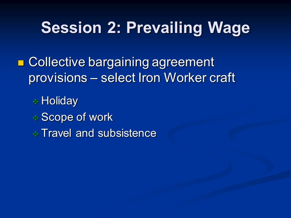 Session 2: Prevailing Wage Collective bargaining agreement provisions – select Iron Worker craft Collective bargaining agreement provisions – select Iron Worker craft Holiday Holiday Scope of work Scope of work Travel and subsistence Travel and subsistence