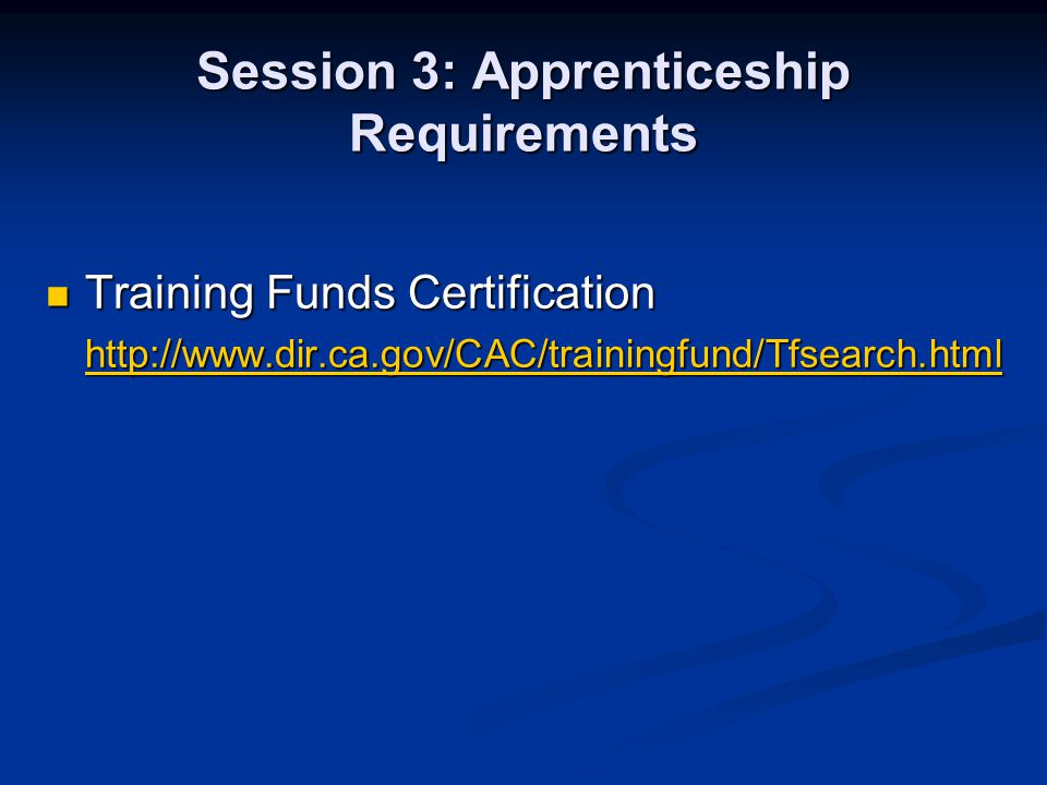 Session 3: Apprenticeship Requirements Training Funds Certification Training Funds Certification http://www.dir.ca.gov/CAC/trainingfund/Tfsearch.html