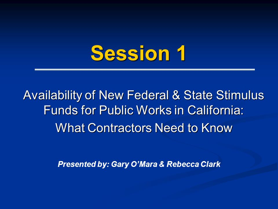 Session 1 Availability of New Federal & State Stimulus Funds for Public Works in California: What Contractors Need to Know Presented by: Gary OMara &