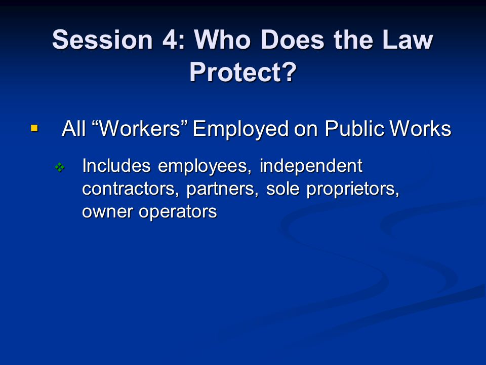 Session 4: Who Does the Law Protect? All Workers Employed on Public Works All Workers Employed on Public Works Includes employees, independent contrac