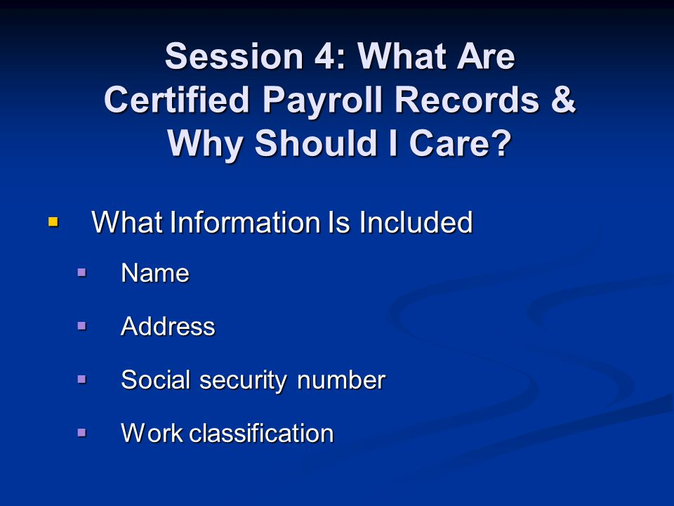 Session 4: What Are Certified Payroll Records & Why Should I Care? What Information Is Included What Information Is Included Name Name Address Address