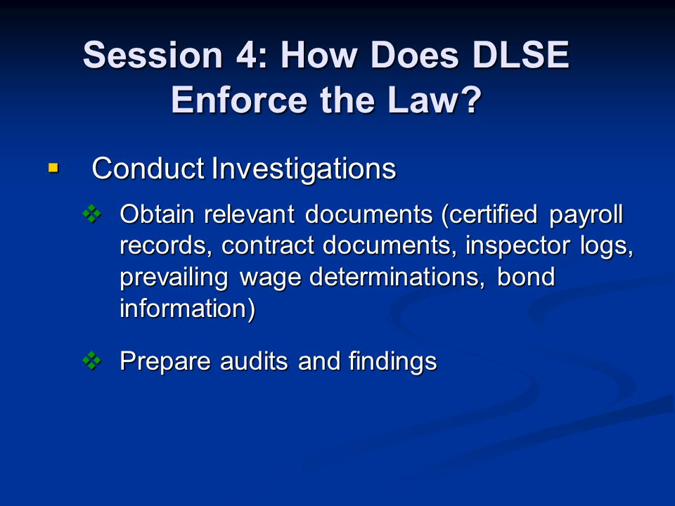 Session 4: How Does DLSE Enforce the Law? Conduct Investigations Conduct Investigations Obtain relevant documents (certified payroll records, contract