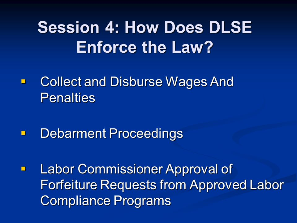 Collect and Disburse Wages And Penalties Collect and Disburse Wages And Penalties Debarment Proceedings Debarment Proceedings Labor Commissioner Approval of Forfeiture Requests from Approved Labor Compliance Programs Labor Commissioner Approval of Forfeiture Requests from Approved Labor Compliance Programs Session 4: How Does DLSE Enforce the Law