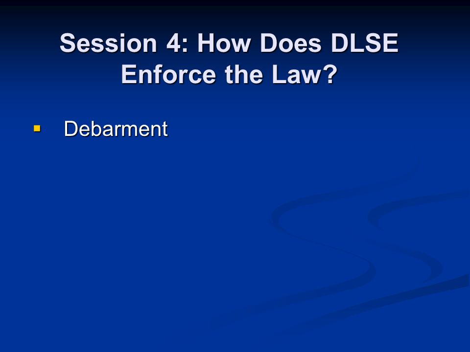 Debarment Debarment Session 4: How Does DLSE Enforce the Law?