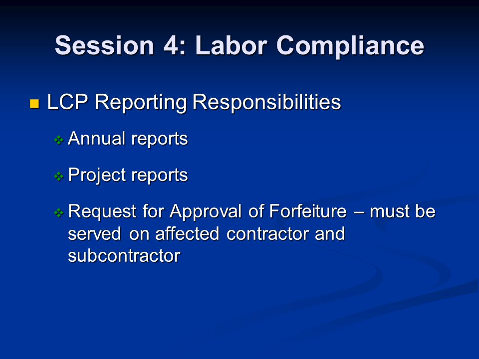 Session 4: Labor Compliance LCP Reporting Responsibilities LCP Reporting Responsibilities Annual reports Annual reports Project reports Project reports Request for Approval of Forfeiture – must be served on affected contractor and subcontractor Request for Approval of Forfeiture – must be served on affected contractor and subcontractor