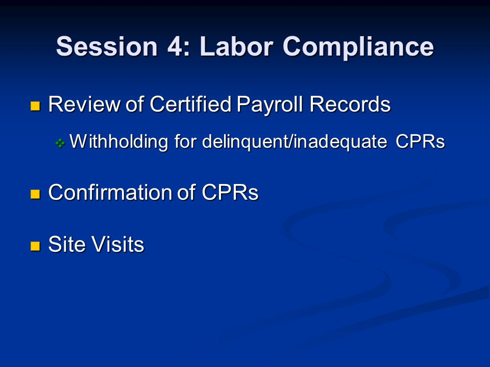 Session 4: Labor Compliance Review of Certified Payroll Records Review of Certified Payroll Records Withholding for delinquent/inadequate CPRs Withholding for delinquent/inadequate CPRs Confirmation of CPRs Confirmation of CPRs Site Visits Site Visits