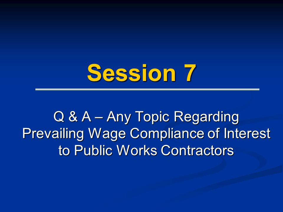 Session 7 Q & A – Any Topic Regarding Prevailing Wage Compliance of Interest to Public Works Contractors