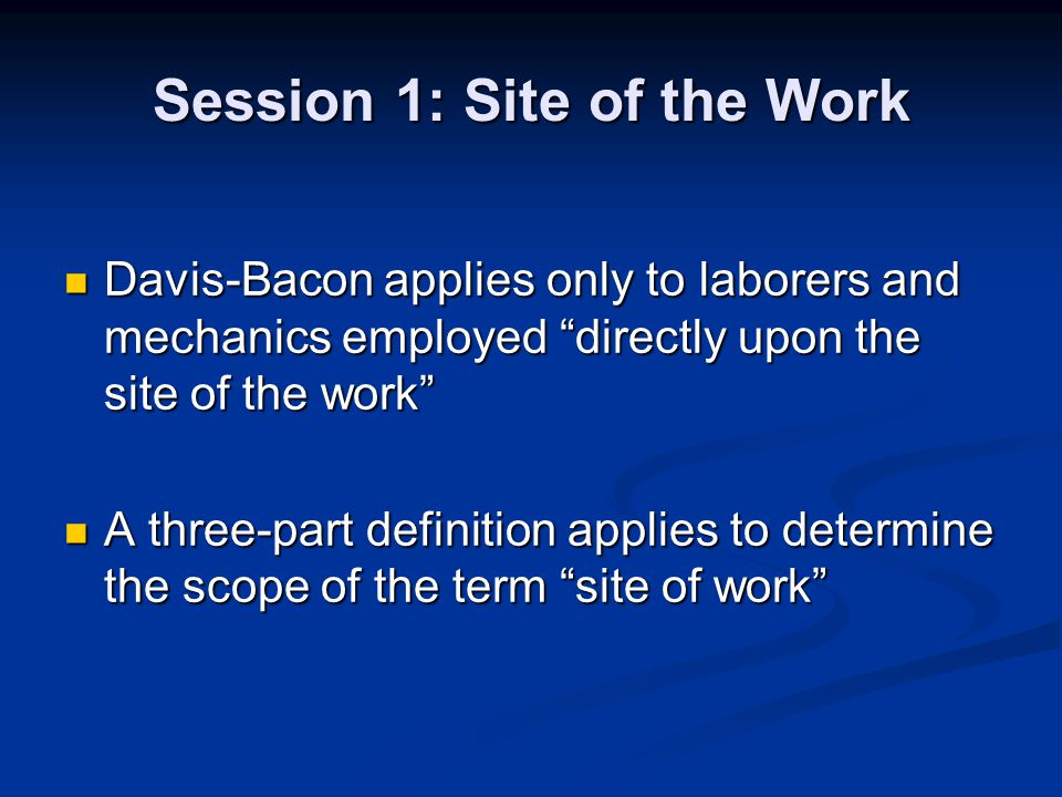 Session 1: Site of the Work Davis-Bacon applies only to laborers and mechanics employed directly upon the site of the work Davis-Bacon applies only to