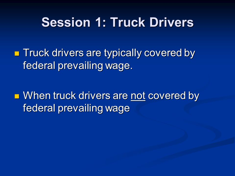 Session 1: Truck Drivers Truck drivers are typically covered by federal prevailing wage. Truck drivers are typically covered by federal prevailing wag