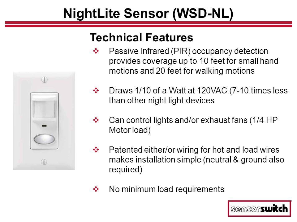 NightLite Sensor (WSD-NL) Technical Features Passive Infrared (PIR) occupancy detection provides coverage up to 10 feet for small hand motions and 20 feet for walking motions Draws 1/10 of a Watt at 120VAC (7-10 times less than other night light devices Can control lights and/or exhaust fans (1/4 HP Motor load) Patented either/or wiring for hot and load wires makes installation simple (neutral & ground also required) No minimum load requirements