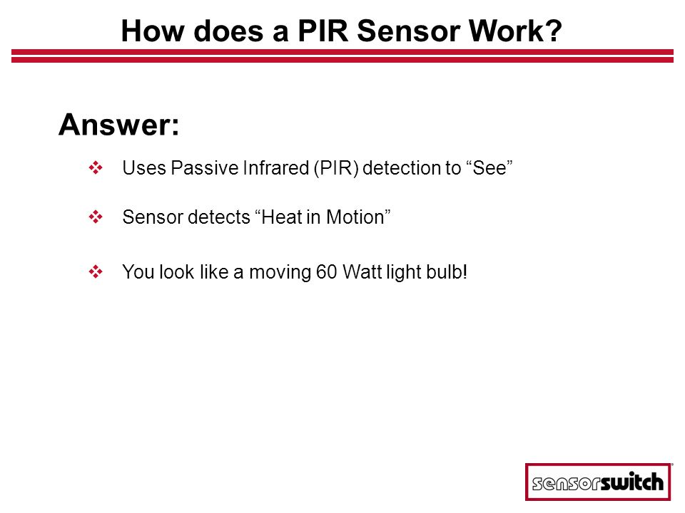 Answer: Uses Passive Infrared (PIR) detection to See Sensor detects Heat in Motion You look like a moving 60 Watt light bulb.