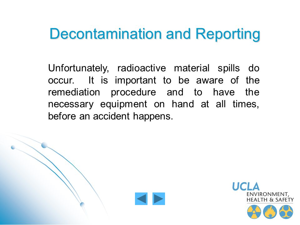 Decontamination and Reporting Unfortunately, radioactive material spills do occur. It is important to be aware of the remediation procedure and to hav