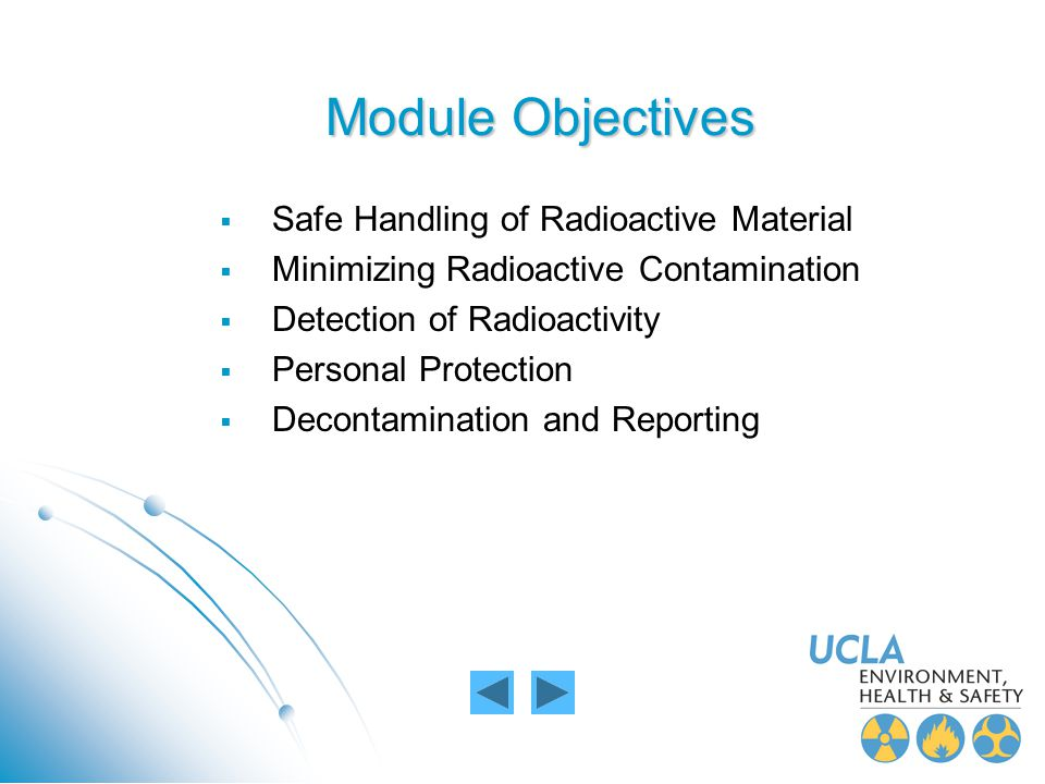 Module Objectives Safe Handling of Radioactive Material Minimizing Radioactive Contamination Detection of Radioactivity Personal Protection Decontamin