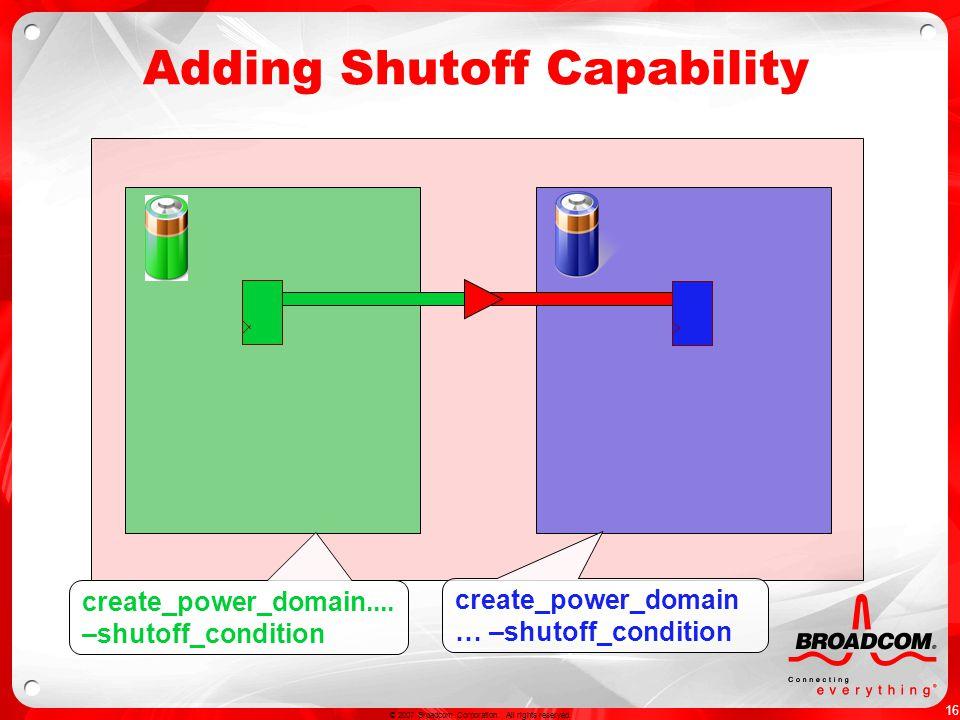 16 © 2007 Broadcom Corporation. All rights reserved. Adding Shutoff Capability create_power_domain.... –shutoff_condition create_power_domain … –shuto