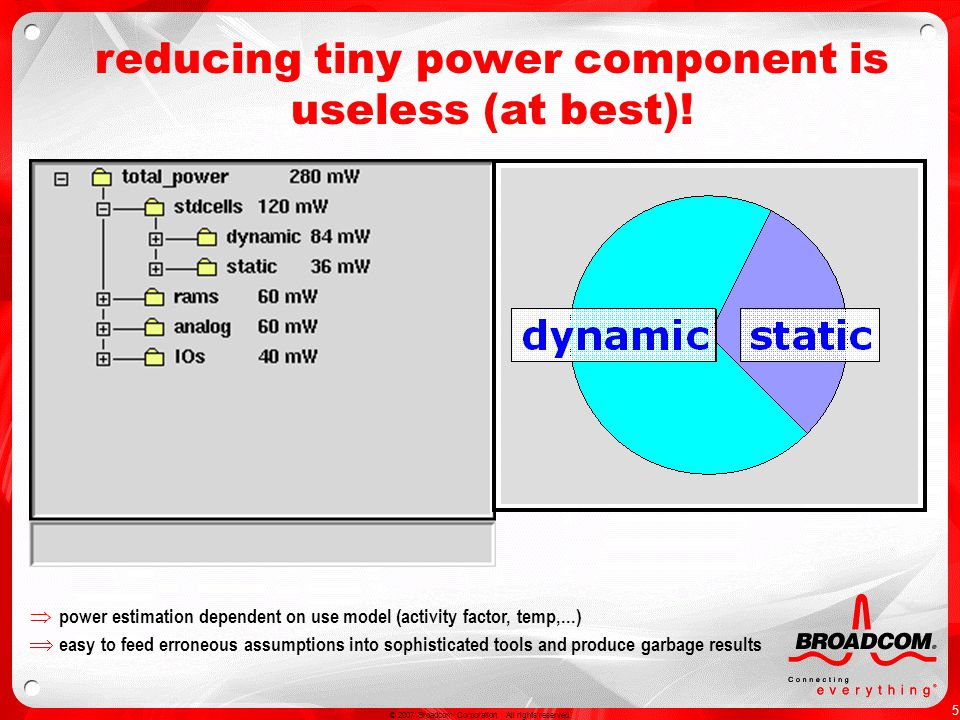 5 © 2007 Broadcom Corporation. All rights reserved. reducing tiny power component is useless (at best)! power estimation dependent on use model (activ