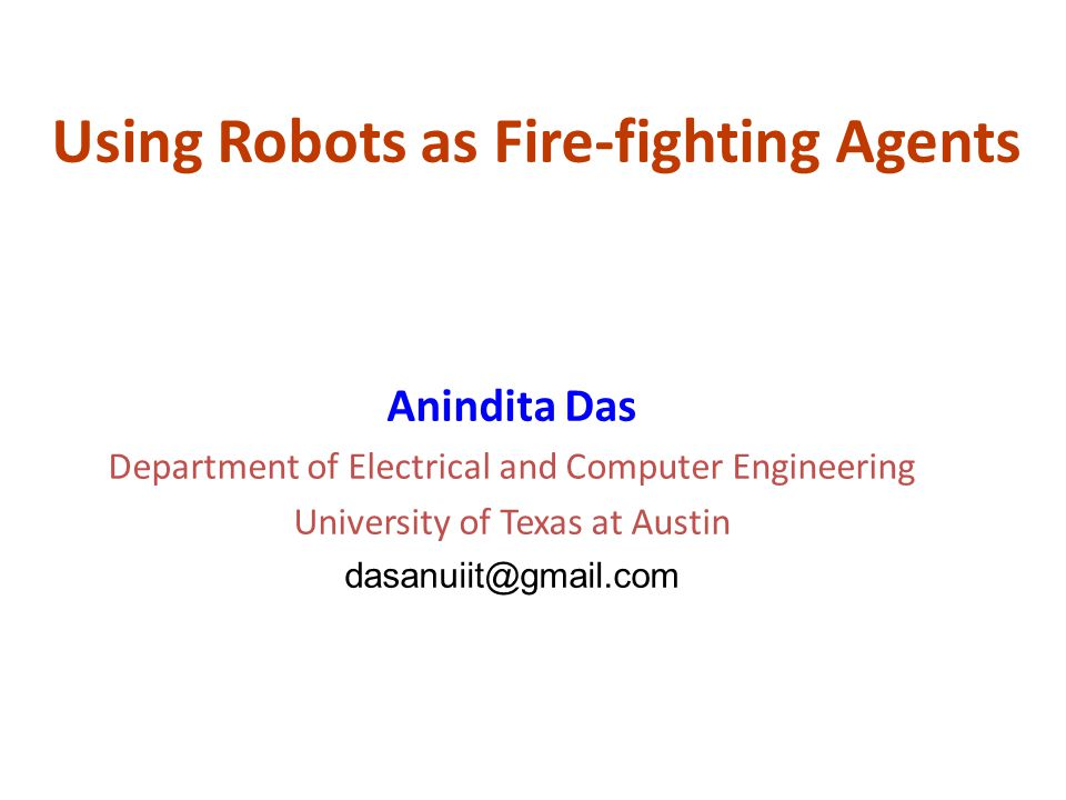 Using Robots as Fire-fighting Agents Anindita Das Department of Electrical and Computer Engineering University of Texas at Austin dasanuiit@gmail.com