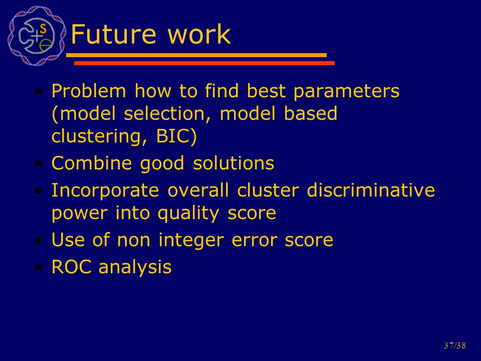 37/38 Future work Problem how to find best parameters (model selection, model based clustering, BIC) Combine good solutions Incorporate overall cluster discriminative power into quality score Use of non integer error score ROC analysis