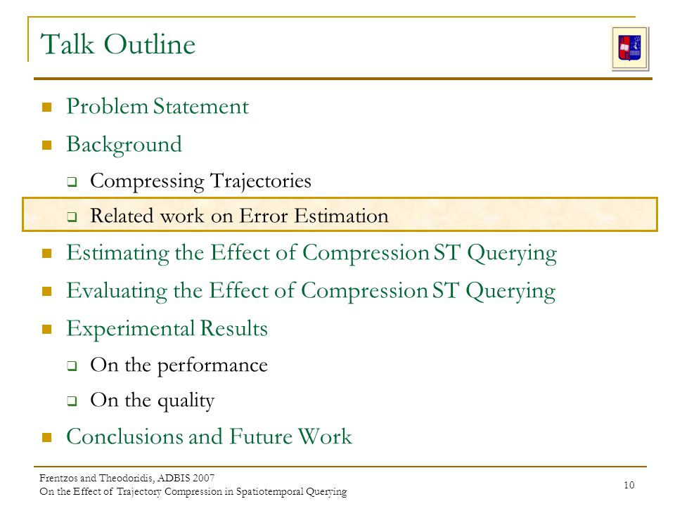 Frentzos and Theodoridis, ADBIS 2007 On the Effect of Trajectory Compression in Spatiotemporal Querying 10 Problem Statement Background Compressing Trajectories Related work on Error Estimation Estimating the Effect of Compression ST Querying Evaluating the Effect of Compression ST Querying Experimental Results On the performance On the quality Conclusions and Future Work Talk Outline
