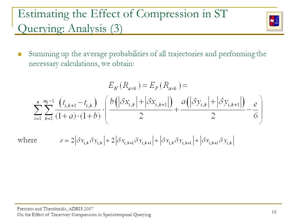 Frentzos and Theodoridis, ADBIS 2007 On the Effect of Trajectory Compression in Spatiotemporal Querying 16 Estimating the Effect of Compression in ST Querying: Analysis (3) Summing up the average probabilities of all trajectories and performing the necessary calculations, we obtain: where