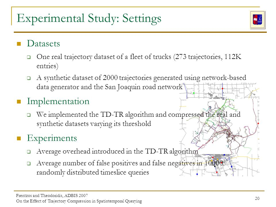 Frentzos and Theodoridis, ADBIS 2007 On the Effect of Trajectory Compression in Spatiotemporal Querying 20 Experimental Study: Settings Datasets One real trajectory dataset of a fleet of trucks (273 trajectories, 112K entries) A synthetic dataset of 2000 trajectories generated using network-based data generator and the San Joaquin road network Implementation We implemented the TD-TR algorithm and compressed the real and synthetic datasets varying its threshold Experiments Average overhead introduced in the TD-TR algorithm Average number of false positives and false negatives in 10000 randomly distributed timeslice queries