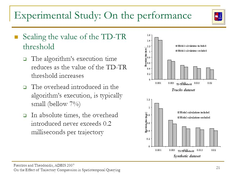 Frentzos and Theodoridis, ADBIS 2007 On the Effect of Trajectory Compression in Spatiotemporal Querying 21 Experimental Study: On the performance Scaling the value of the TD-TR threshold The algorithms execution time reduces as the value of the TD-TR threshold increases The overhead introduced in the algorithms execution, is typically small (bellow 7%) In absolute times, the overhead introduced never exceeds 0.2 milliseconds per trajectory Trucks dataset Synthetic dataset