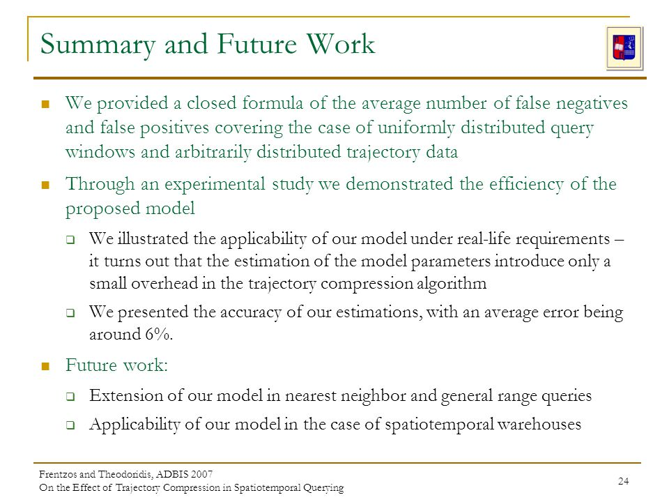 Frentzos and Theodoridis, ADBIS 2007 On the Effect of Trajectory Compression in Spatiotemporal Querying 24 Summary and Future Work We provided a close