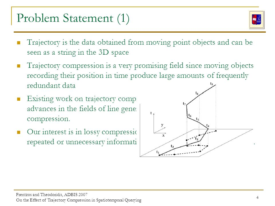 Frentzos and Theodoridis, ADBIS 2007 On the Effect of Trajectory Compression in Spatiotemporal Querying 4 Trajectory is the data obtained from moving point objects and can be seen as a string in the 3D space Trajectory compression is a very promising field since moving objects recording their position in time produce large amounts of frequently redundant data Existing work on trajectory compression is mainly driven by research advances in the fields of line generalization and time series compression.