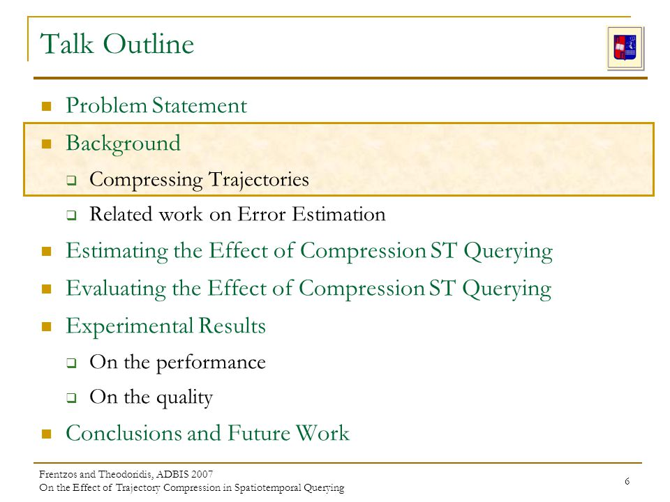 Frentzos and Theodoridis, ADBIS 2007 On the Effect of Trajectory Compression in Spatiotemporal Querying 6 Problem Statement Background Compressing Trajectories Related work on Error Estimation Estimating the Effect of Compression ST Querying Evaluating the Effect of Compression ST Querying Experimental Results On the performance On the quality Conclusions and Future Work Talk Outline
