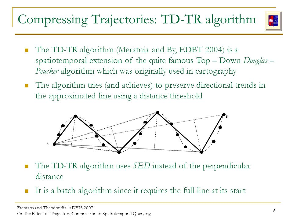 Frentzos and Theodoridis, ADBIS 2007 On the Effect of Trajectory Compression in Spatiotemporal Querying 8 The TD-TR algorithm (Meratnia and By, EDBT 2