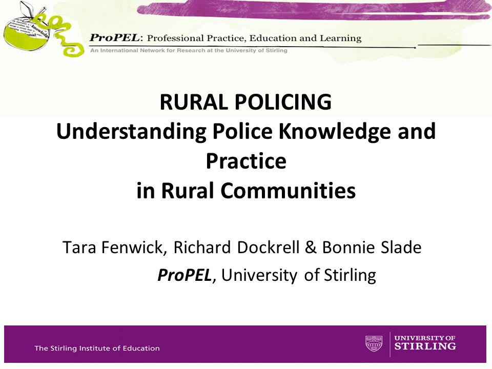 Tara Fenwick, Richard Dockrell & Bonnie Slade ProPEL, University of Stirling RURAL POLICING Understanding Police Knowledge and Practice in Rural Commu