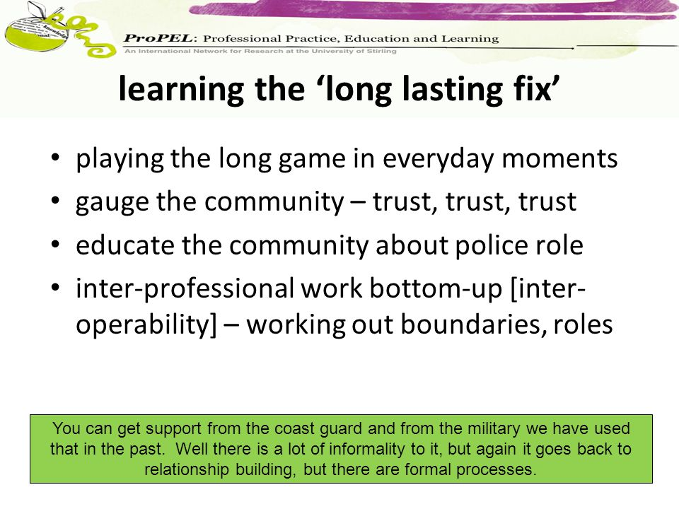 playing the long game in everyday moments gauge the community – trust, trust, trust educate the community about police role inter-professional work bo