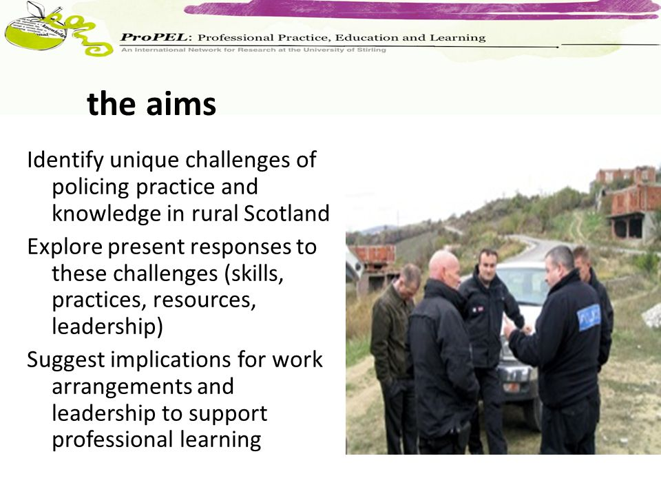 Identify unique challenges of policing practice and knowledge in rural Scotland Explore present responses to these challenges (skills, practices, reso