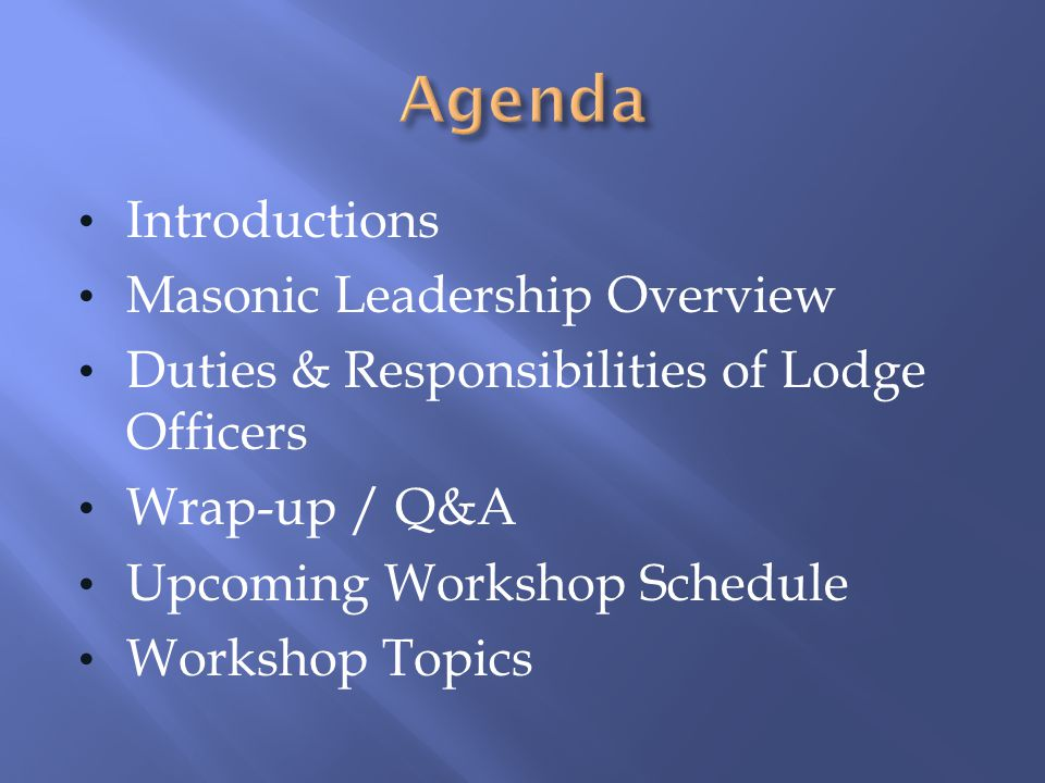Introductions Masonic Leadership Overview Duties & Responsibilities of Lodge Officers Wrap-up / Q&A Upcoming Workshop Schedule Workshop Topics