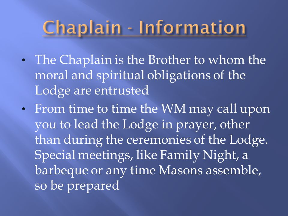 The Chaplain is the Brother to whom the moral and spiritual obligations of the Lodge are entrusted From time to time the WM may call upon you to lead